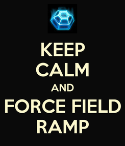 Poster: KEEP CALM AND FORCE FIELD RAMP
