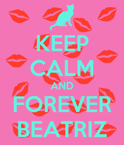 Poster: KEEP CALM AND FOREVER BEATRIZ