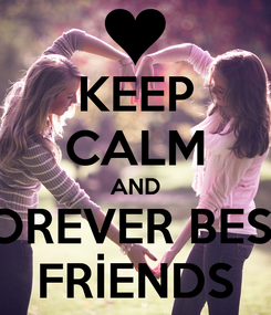 Poster: KEEP CALM AND     FOREVER BEST      FRİENDS