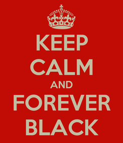 Poster: KEEP CALM AND FOREVER BLACK