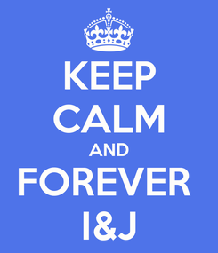 Poster: KEEP CALM AND FOREVER  I&J