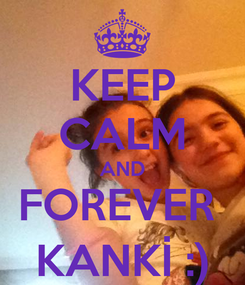 Poster: KEEP CALM AND FOREVER  KANKİ :)