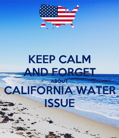 Poster: KEEP CALM AND FORGET ABOUT CALIFORNIA WATER ISSUE
