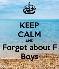 Poster: KEEP CALM AND Forget about F Boys