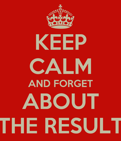 Poster: KEEP CALM AND FORGET ABOUT THE RESULT