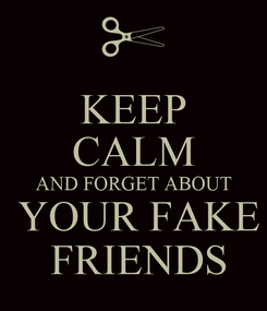 Poster: KEEP CALM AND FORGET ABOUT  YOUR FAKE  FRIENDS