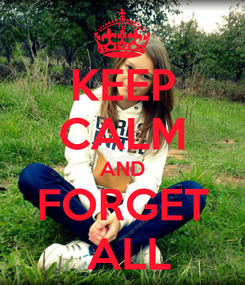 Poster: KEEP CALM AND FORGET  ALL