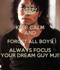 Poster: KEEP CALM AND FORGET ALL BOYS ALWAYS FOCUS YOUR DREAM GUY MJ!!
