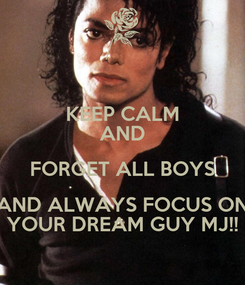 Poster: KEEP CALM AND FORGET ALL BOYS AND ALWAYS FOCUS ON YOUR DREAM GUY MJ!!