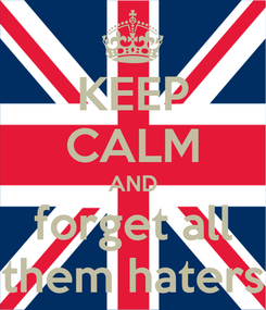 Poster: KEEP CALM AND forget all them haters