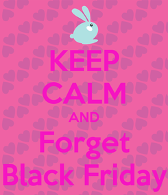 Poster: KEEP CALM AND Forget Black Friday