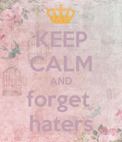 Poster: KEEP CALM AND forget  haters
