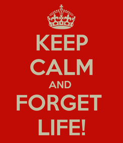 Poster: KEEP CALM AND  FORGET  LIFE!