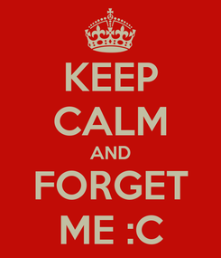 Poster: KEEP CALM AND FORGET ME :C