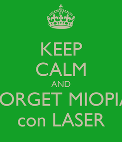 Poster: KEEP CALM AND FORGET MIOPIA con LASER