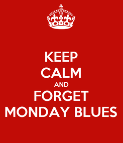 Poster: KEEP CALM AND FORGET MONDAY BLUES
