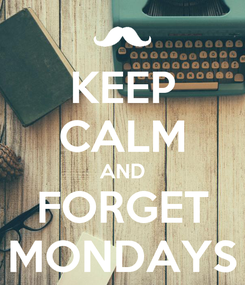 Poster: KEEP CALM AND FORGET MONDAYS