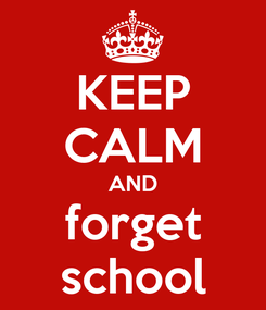 Poster: KEEP CALM AND forget school