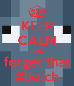 Poster: KEEP CALM AND forget that #betch