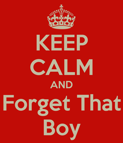 Poster: KEEP CALM AND Forget That Boy