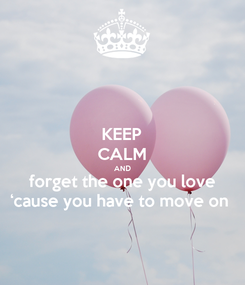 Poster: KEEP CALM AND forget the one you love 'cause you have to move on