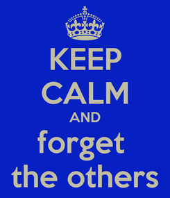 Poster: KEEP CALM AND forget  the others