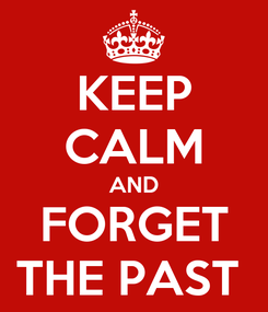 Poster: KEEP CALM AND FORGET THE PAST
