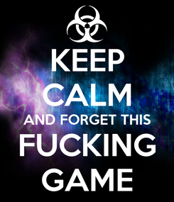 Poster: KEEP CALM AND FORGET THIS FUCKING GAME