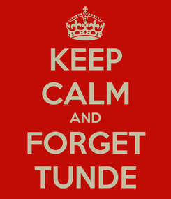 Poster: KEEP CALM AND FORGET TUNDE