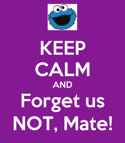 Poster: KEEP CALM AND Forget us NOT, Mate!