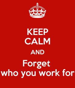 Poster: KEEP CALM AND Forget  who you work for