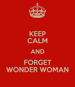 Poster: KEEP CALM AND FORGET WONDER WOMAN
