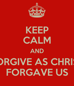Poster: KEEP CALM AND FORGIVE AS CHRIST FORGAVE US