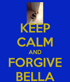 Poster: KEEP CALM AND FORGIVE BELLA