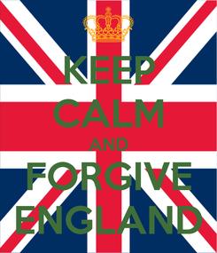 Poster: KEEP CALM AND FORGIVE ENGLAND