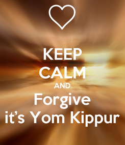 Poster: KEEP CALM AND Forgive it's Yom Kippur
