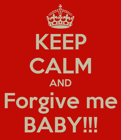 Poster: KEEP CALM AND Forgive me BABY!!!