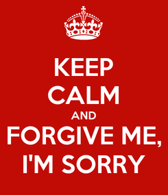 Poster: KEEP CALM AND FORGIVE ME, I'M SORRY