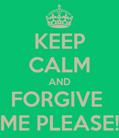 Poster: KEEP CALM AND FORGIVE  ME PLEASE!