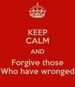 Poster: KEEP CALM AND Forgive those Who have wronged