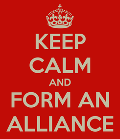 Poster: KEEP CALM AND FORM AN ALLIANCE