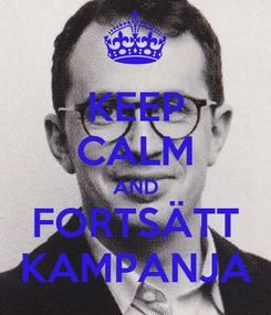 Poster: KEEP CALM AND FORTSÄTT KAMPANJA