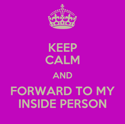 Poster: KEEP CALM AND FORWARD TO MY INSIDE PERSON