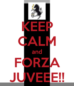 Poster: KEEP CALM and FORZA JUVEEE!!