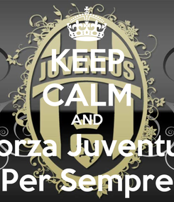 Poster: KEEP CALM AND Forza Juventus Per Sempre