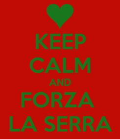 Poster: KEEP CALM AND FORZA  LA SERRA
