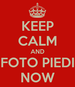 Poster: KEEP CALM AND FOTO PIEDI NOW