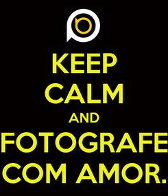 Poster: KEEP CALM AND FOTOGRAFE COM AMOR.