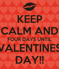 Poster: KEEP CALM AND FOUR DAYS UNTIL VALENTINES DAY!!