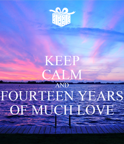 Poster: KEEP CALM AND FOURTEEN YEARS OF MUCH LOVE
